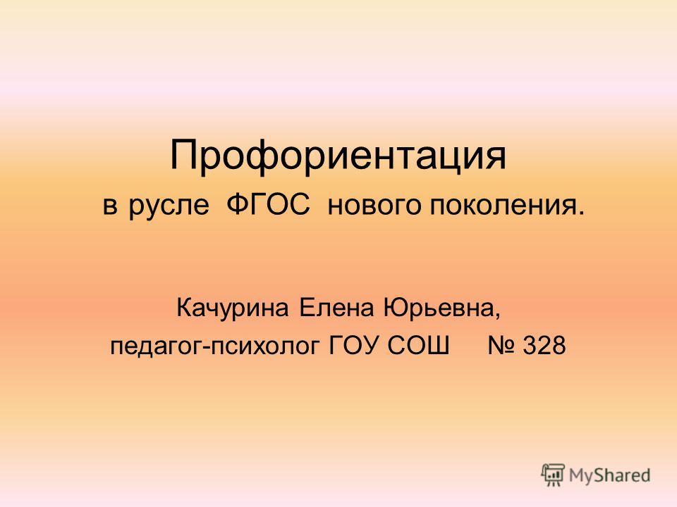 Профориентация в русле ФГОС нового поколения. Качурина Елена Юрьевна, педагог-психолог ГОУ СОШ 328