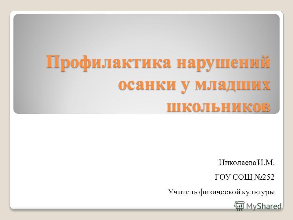 Профилактика нарушений осанки у младших школьников Николаева И.М. ГОУ СОШ 252 Учитель физической культуры