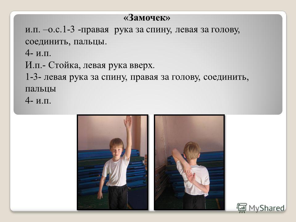 «Замочек» и.п. –о.с.1-3 -правая рука за спину, левая за голову, соединить, пальцы. 4- и.п. И.п.- Стойка, левая рука вверх. 1-3- левая рука за спину, правая за голову, соединить, пальцы 4- и.п.