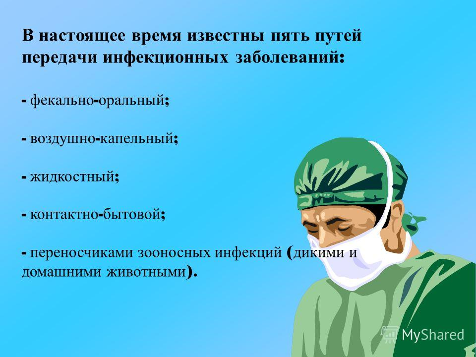 В настоящее время известны пять путей передачи инфекционных заболеваний : - фекально - оральный ; - воздушно - капельный ; - жидкостный ; - контактно - бытовой ; - переносчиками зооносных инфекций ( дикими и домашними животными ).
