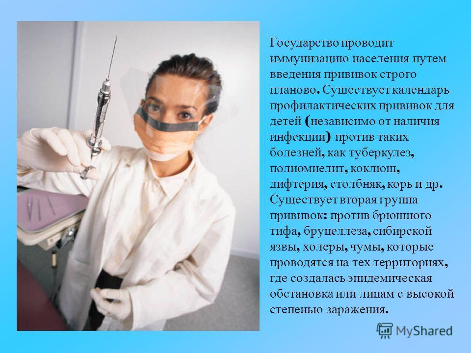 Государство проводит иммунизацию населения путем введения прививок строго планово. Существует календарь профилактических прививок для детей ( независимо от наличия инфекции ) против таких болезней, как туберкулез, полиомиелит, коклюш, дифтерия, столб