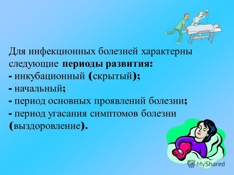 Для и нфекционных б олезней х арактерны следующие п ериоды р азвития : - и нкубационный ( скрытый ); - н ачальный ; - п ериод о сновных п роявлений б олезни ; - п ериод у гасания с имптомов б олезни ( выздоровление ).