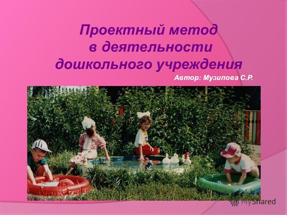Проектный метод в деятельности дошкольного учреждения Автор: Музипова С.Р.