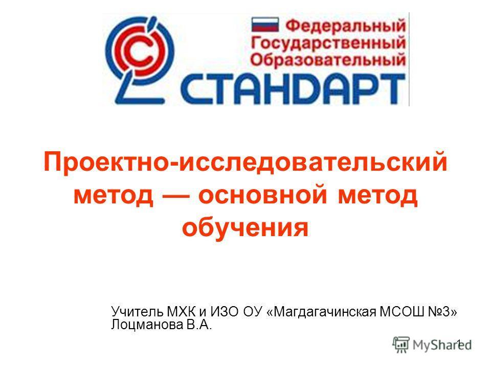 1 Проектно-исследовательский метод основной метод обучения Учитель МХК и ИЗО ОУ «Магдагачинская МСОШ 3» Лоцманова В.А.