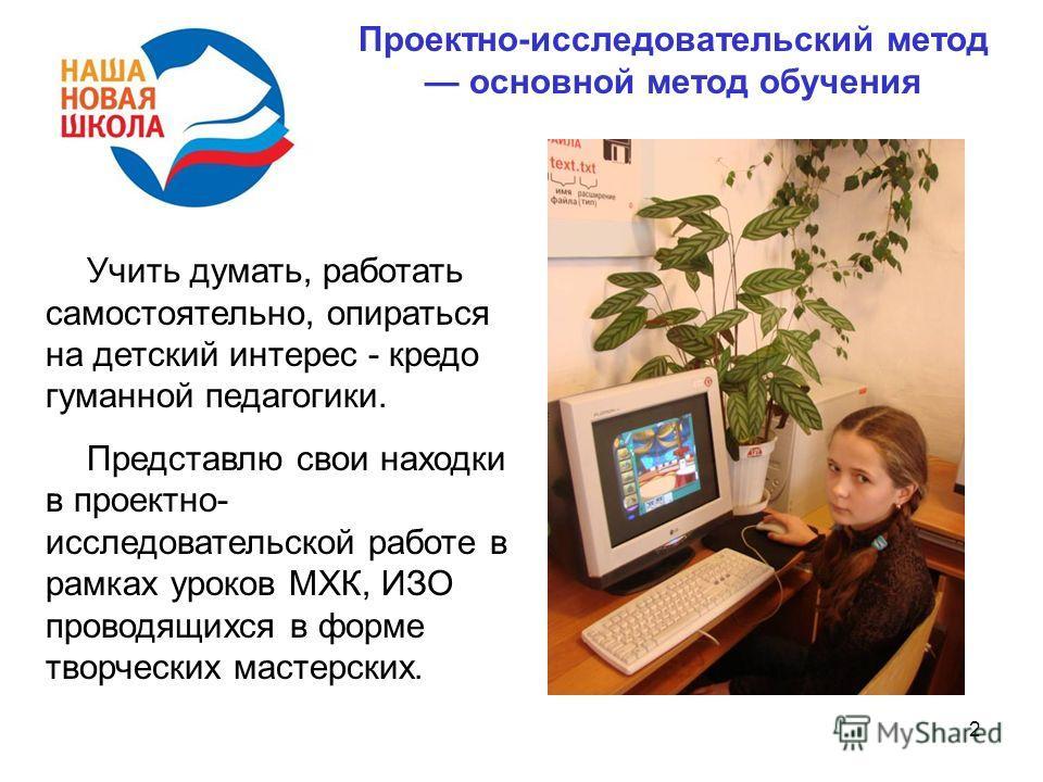 2 Учить думать, работать самостоятельно, опираться на детский интерес - кредо гуманной педагогики. Представлю свои находки в проектно- исследовательской работе в рамках уроков МХК, ИЗО проводящихся в форме творческих мастерских. Проектно-исследовател