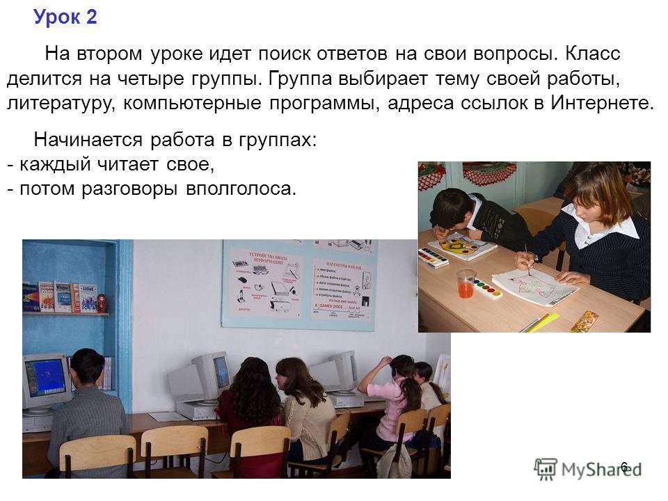 6 Урок 2 На втором уроке идет поиск ответов на свои вопросы. Класс делится на четыре группы. Группа выбирает тему своей работы, литературу, компьютерные программы, адреса ссылок в Интернете. Начинается работа в группах: - каждый читает свое, - потом