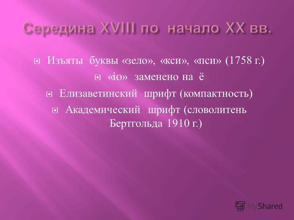 Изъяты буквы « зело », « кси », « пси » (1758 г.) «io» заменено на ё Елизаветинский шрифт ( компактность ) Академический шрифт ( словолитень Бертгольда 1910 г.)