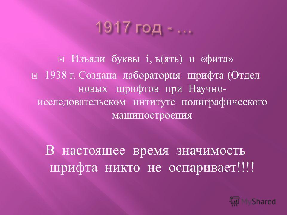 Изъяли буквы i, ъ ( ять ) и « фита » 1938 г. Создана лаборатория шрифта ( Отдел новых шрифтов при Научно - исследовательском интитуте полиграфического машиностроения В настоящее время значимость шрифта никто не оспаривает !!!!