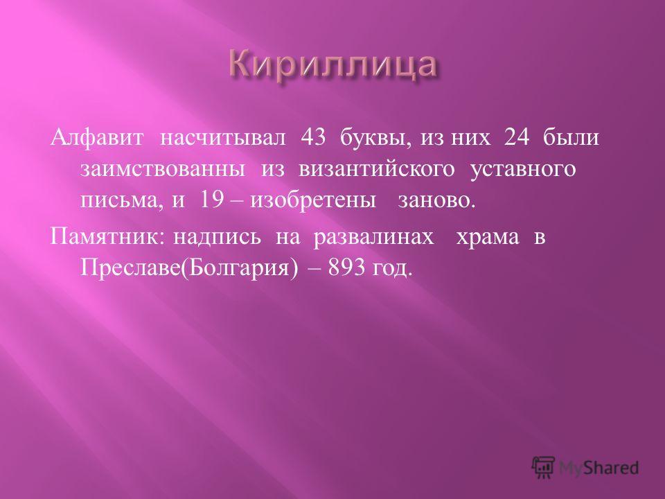 Алфавит насчитывал 43 буквы, из них 24 были заимствованны из византийского уставного письма, и 19 – изобретены заново. Памятник : надпись на развалинах храма в Преславе ( Болгария ) – 893 год.