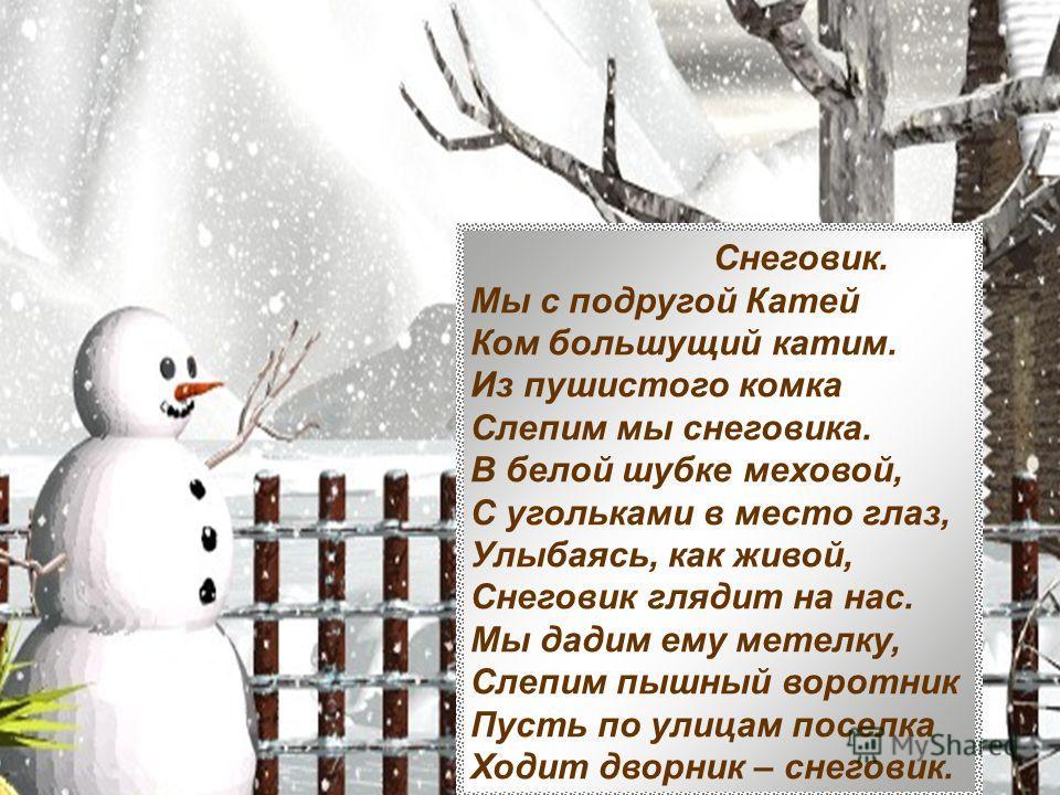 Снеговик. Мы с подругой Катей Ком большущий катим. Из пушистого комка Слепим мы снеговика. В белой шубке меховой, С угольками в место глаз, Улыбаясь, как живой, Снеговик глядит на нас. Мы дадим ему метелку, Слепим пышный воротник Пусть по улицам посе