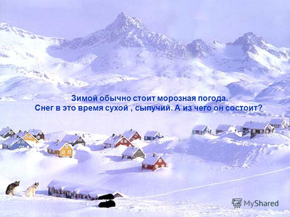 Зимой обычно стоит морозная погода. Снег в это время сухой, сыпучий. А из чего он состоит?