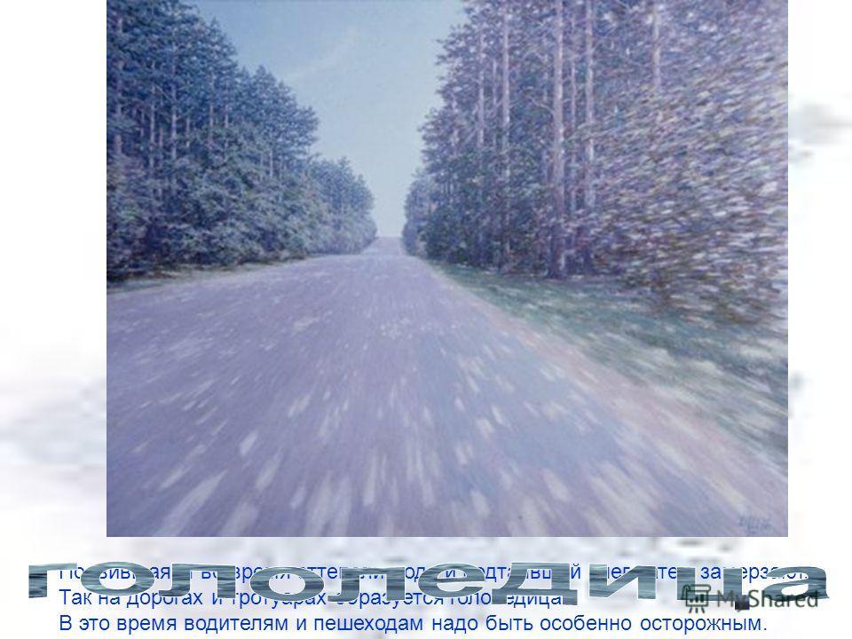 Появившаяся во время оттепели вода и подтаявший снег затем замерзают. Так на дорогах и тротуарах образуется гололедица. В это время водителям и пешеходам надо быть особенно осторожным.