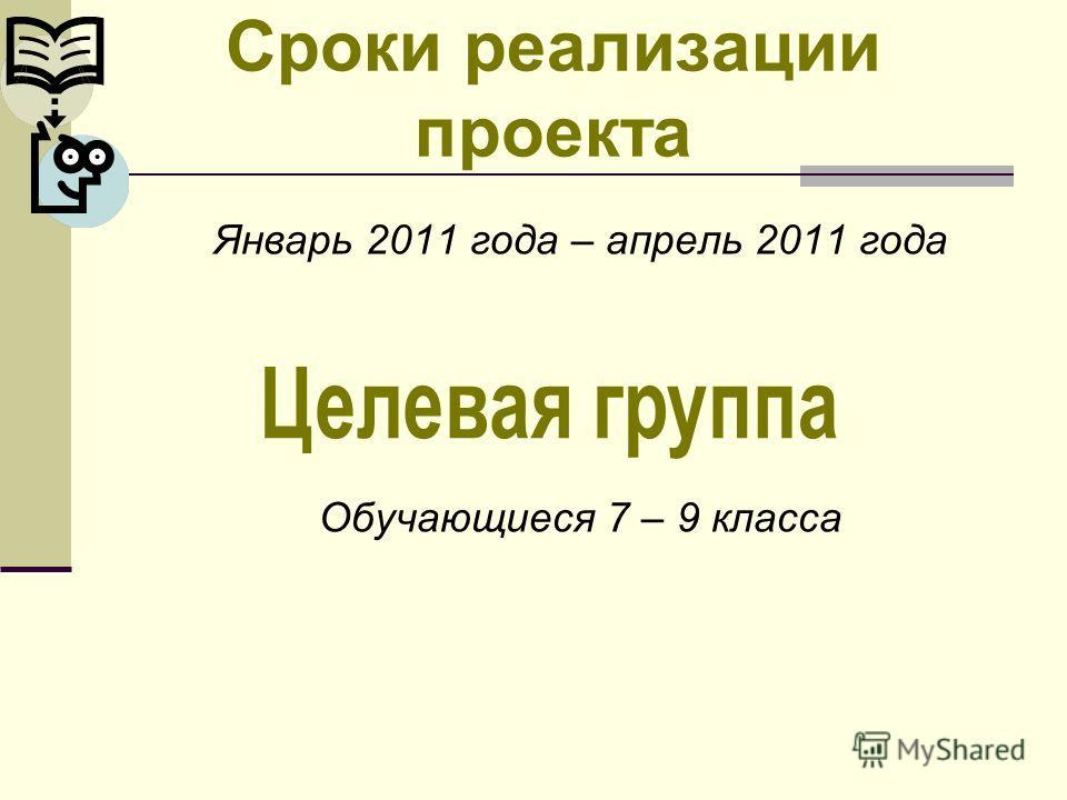 Сроки реализации проекта Январь 2011 года – апрель 2011 года Обучающиеся 7 – 9 класса