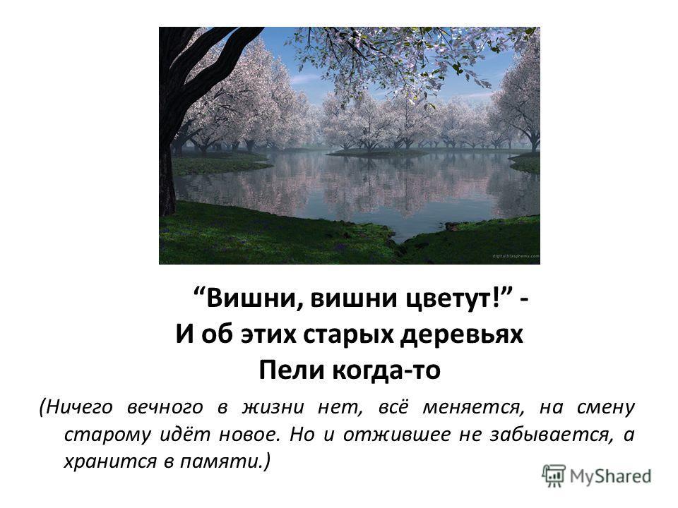Вишни, вишни цветут! - И об этих старых деревьях Пели когда-то (Ничего вечного в жизни нет, всё меняется, на смену старому идёт новое. Но и отжившее не забывается, а хранится в памяти.)