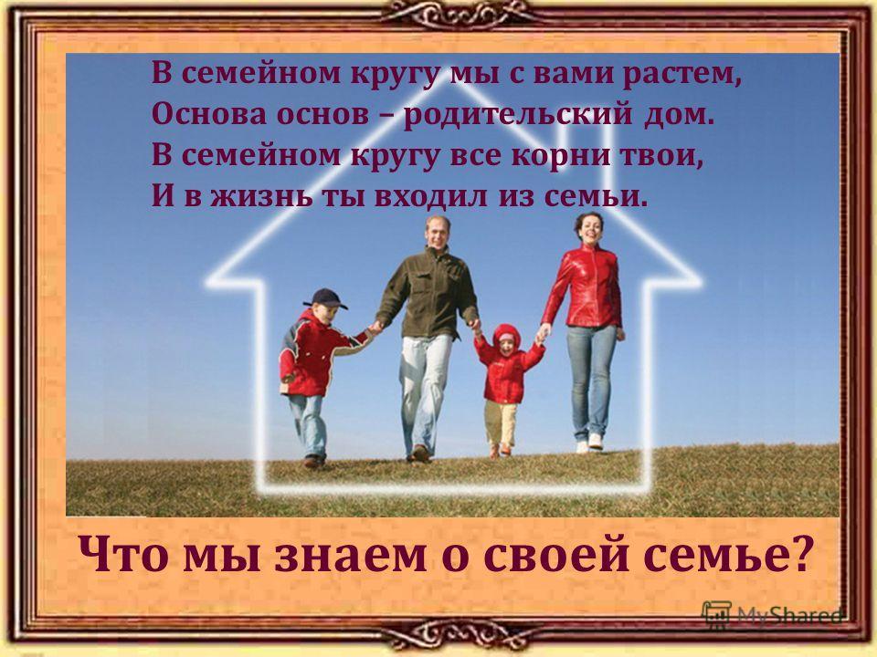 Что мы знаем о своей семье? В семейном кругу мы с вами растем, Основа основ – родительский дом. В семейном кругу все корни твои, И в жизнь ты входил из семьи.