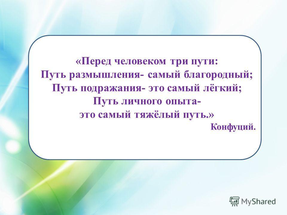 «Перед человеком три пути: Путь размышления- самый благородный; Путь подражания- это самый лёгкий; Путь личного опыта- это самый тяжёлый путь.» Конфуций.