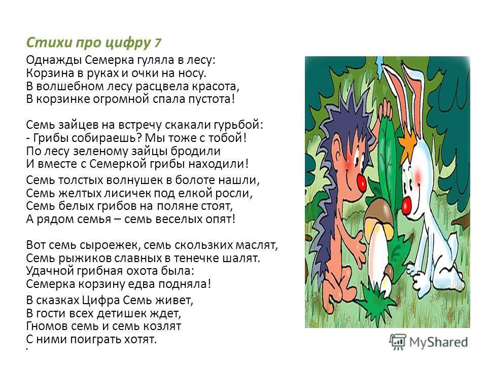 Стихи про цифру 7 Однажды Семерка гуляла в лесу: Корзина в руках и очки на носу. В волшебном лесу расцвела красота, В корзинке огромной спала пустота! Семь зайцев на встречу скакали гурьбой: - Грибы собираешь? Мы тоже с тобой! По лесу зеленому зайцы