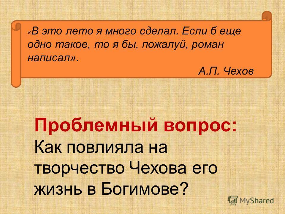 Проблемный вопрос: Как повлияла на творчество Чехова его жизнь в Богимове? « В это лето я много сделал. Если б еще одно такое, то я бы, пожалуй, роман написал». А.П. Чехов