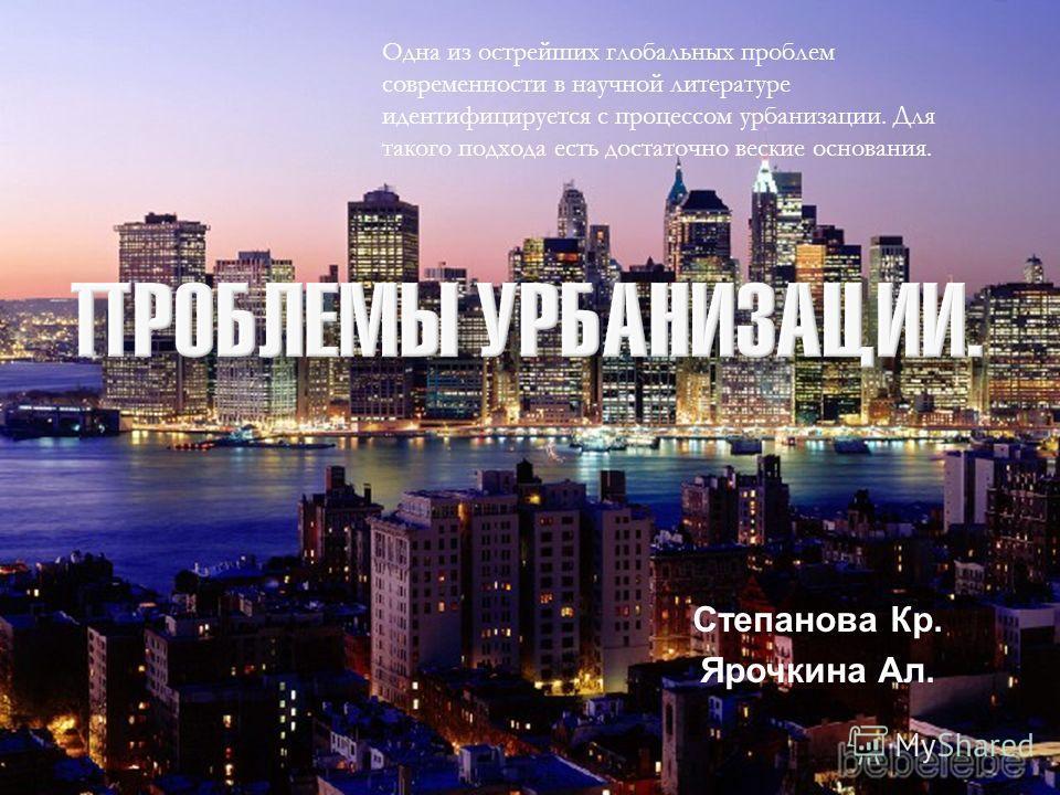 Степанова Кр. Ярочкина Ал. Одна из острейших глобальных проблем современности в научной литературе идентифицируется с процессом урбанизации. Для такого подхода есть достаточно веские основания.