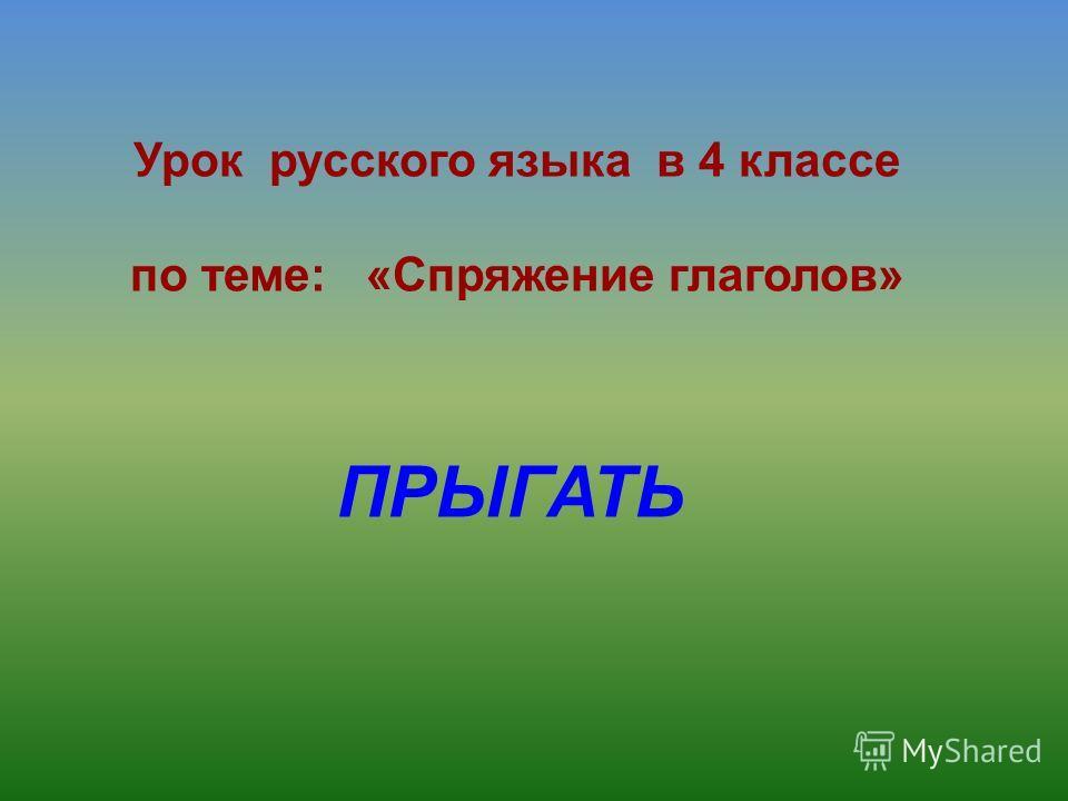 Урок русского языка в 4 классе по теме: «Спряжение глаголов» ПРЫГАТЬ