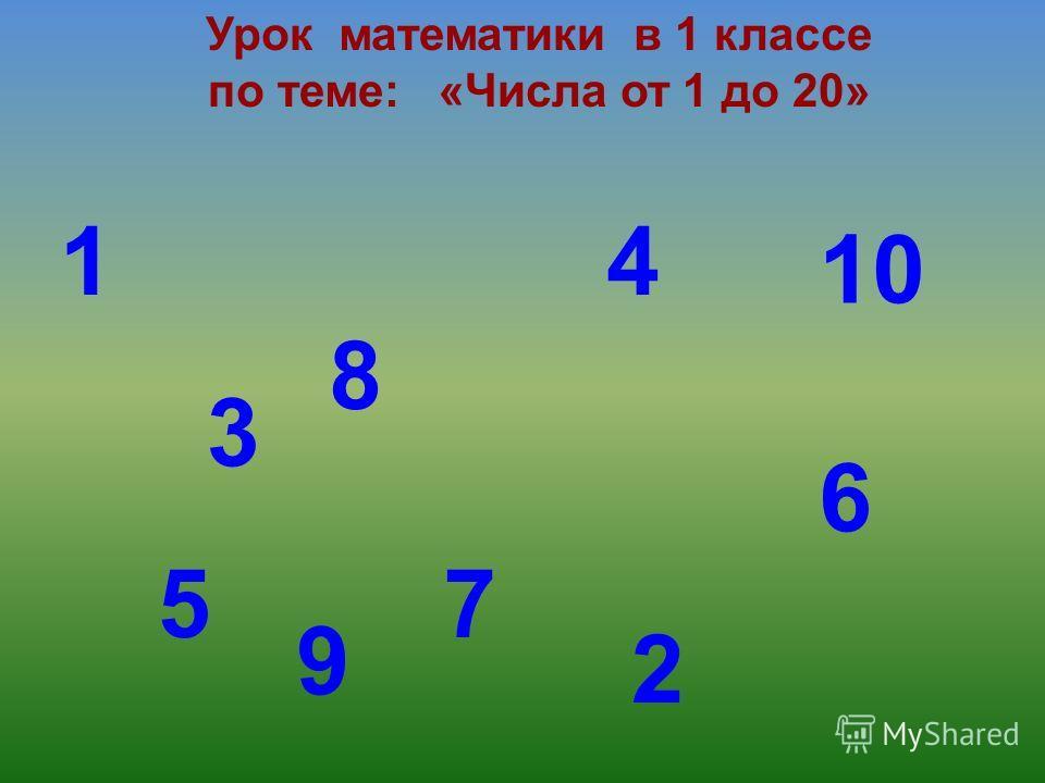 Урок математики в 1 классе по теме: «Числа от 1 до 20» 1 2 3 4 5 6 8 7 9 10