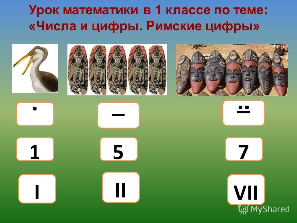 Урок математики в 1 классе по теме: «Числа и цифры. Римские цифры»... _ 1 I 5 II 7 VII