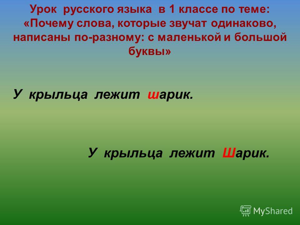 Урок русского языка в 1 классе по теме: «Почему слова, которые звучат одинаково, написаны по-разному: с маленькой и большой буквы» У крыльца лежит шарик. У крыльца лежит Шарик.
