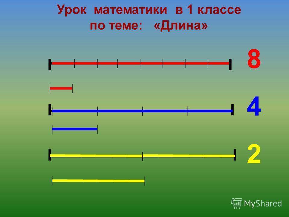 Урок математики в 1 классе по теме: «Длина» 8 4 2