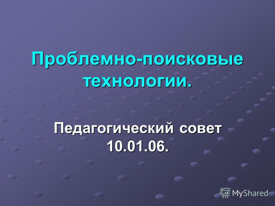 Проблемно-поисковые технологии. Педагогический совет 10.01.06.