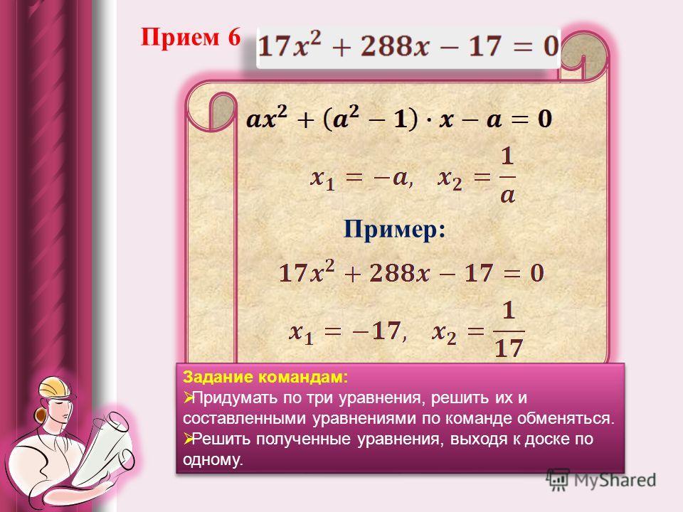 Прием 6 Пример: Задание командам: Придумать по три уравнения, решить их и составленными уравнениями по команде обменяться. Решить полученные уравнения, выходя к доске по одному. Задание командам: Придумать по три уравнения, решить их и составленными