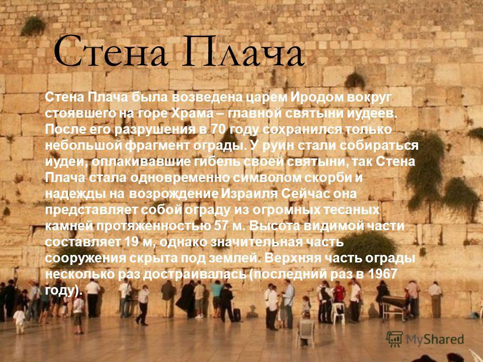 Стена Плача Стена Плача была возведена царем Иродом вокруг стоявшего на горе Храма – главной святыни иудеев. После его разрушения в 70 году сохранился только небольшой фрагмент ограды. У руин стали собираться иудеи, оплакивавшие гибель своей святыни,