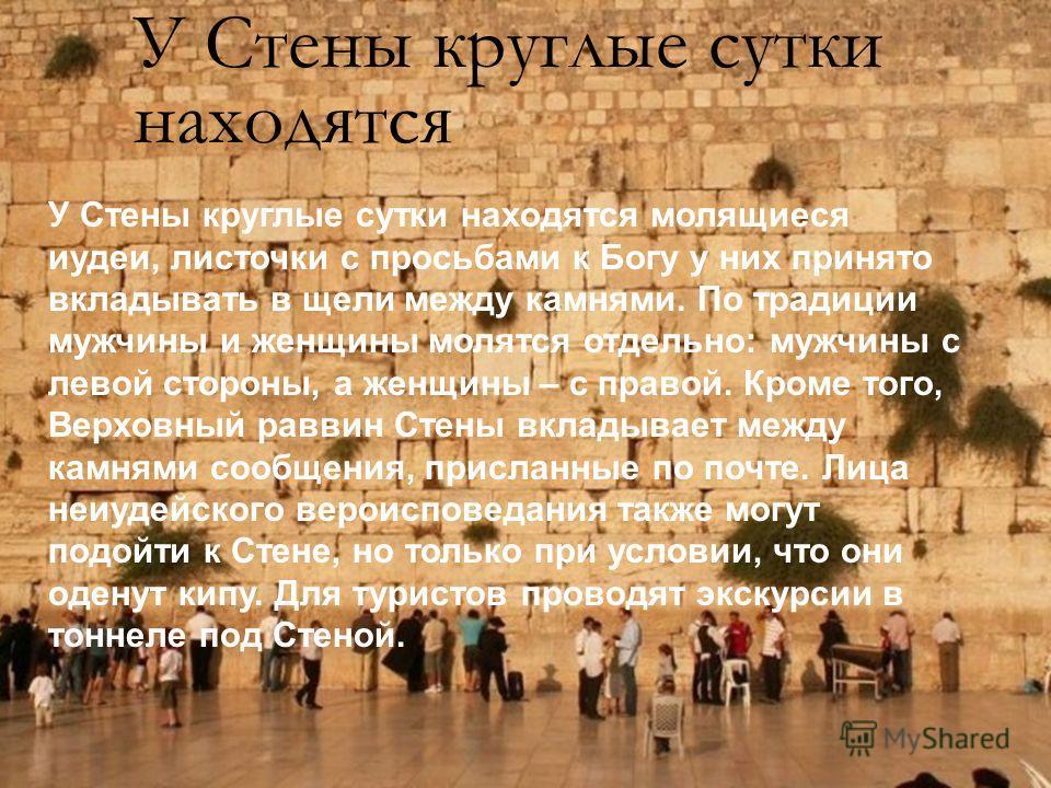 У Стены круглые сутки находятся У Стены круглые сутки находятся молящиеся иудеи, листочки с просьбами к Богу у них принято вкладывать в щели между камнями. По традиции мужчины и женщины молятся отдельно: мужчины с левой стороны, а женщины – с правой.