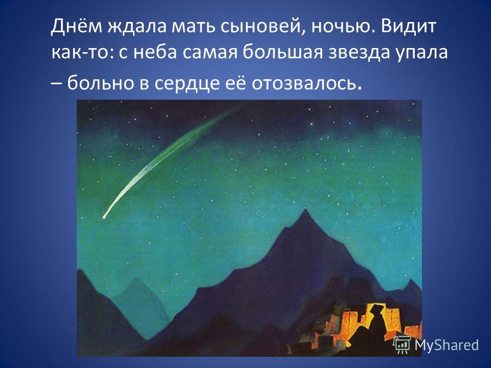 Днём ждала мать сыновей, ночью. Видит как-то: с неба самая большая звезда упала – больно в сердце её отозвалось.