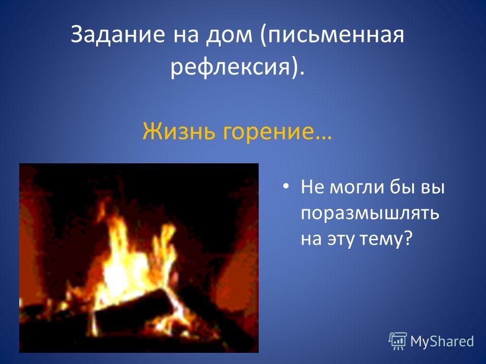 Задание на дом (письменная рефлексия). Жизнь горение… Не могли бы вы поразмышлять на эту тему?