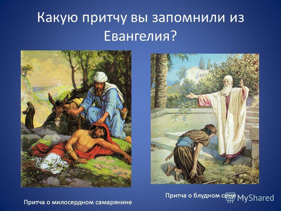 Какую притчу вы запомнили из Евангелия? Притча о блудном сыне Притча о милосердном самарянине