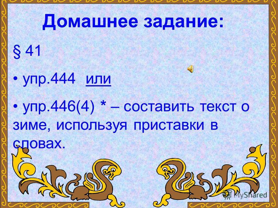 Домашнее задание: § 41 упр.444 или упр.446(4) * – составить текст о зиме, используя приставки в словах.