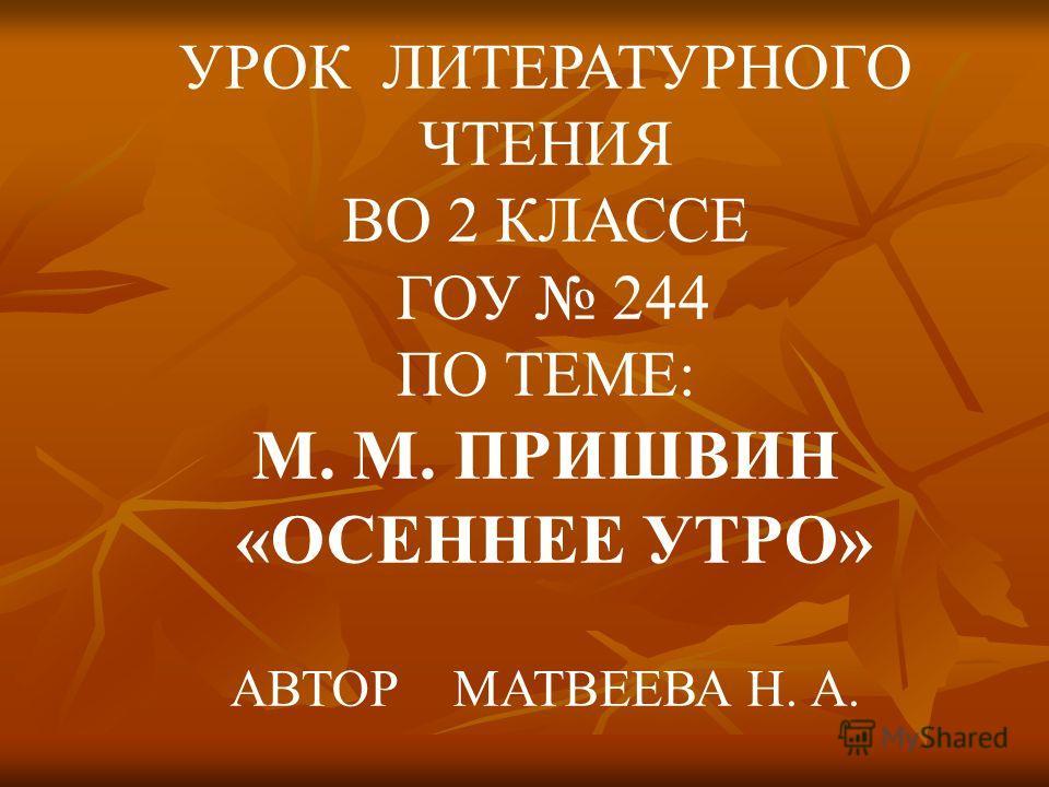 УРОК ЛИТЕРАТУРНОГО ЧТЕНИЯ ВО 2 КЛАССЕ ГОУ 244 ПО ТЕМЕ: М. М. ПРИШВИН «ОСЕННЕЕ УТРО» АВТОР МАТВЕЕВА Н. А.