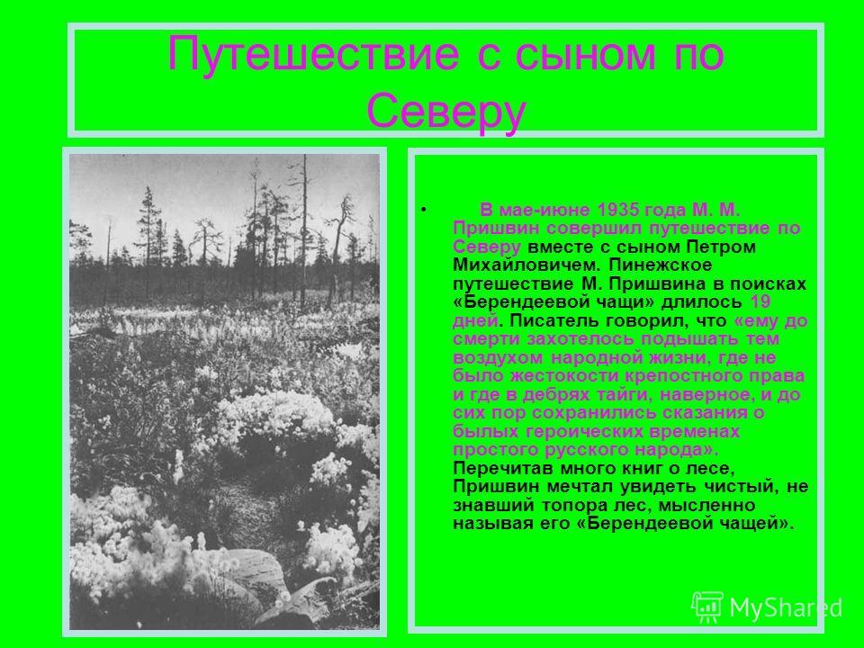 Путешествие с сыном по Северу В мае-июне 1935 года М. М. Пришвин совершил путешествие по Северу вместе с сыном Петром Михайловичем. Пинежское путешествие М. Пришвина в поисках «Берендеевой чащи» длилось 19 дней. Писатель говорил, что «ему до смерти з