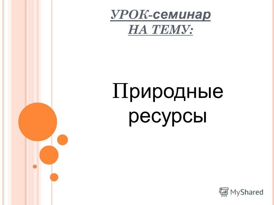 УРОК- семинар НА ТЕМУ: П риродные ресурсы