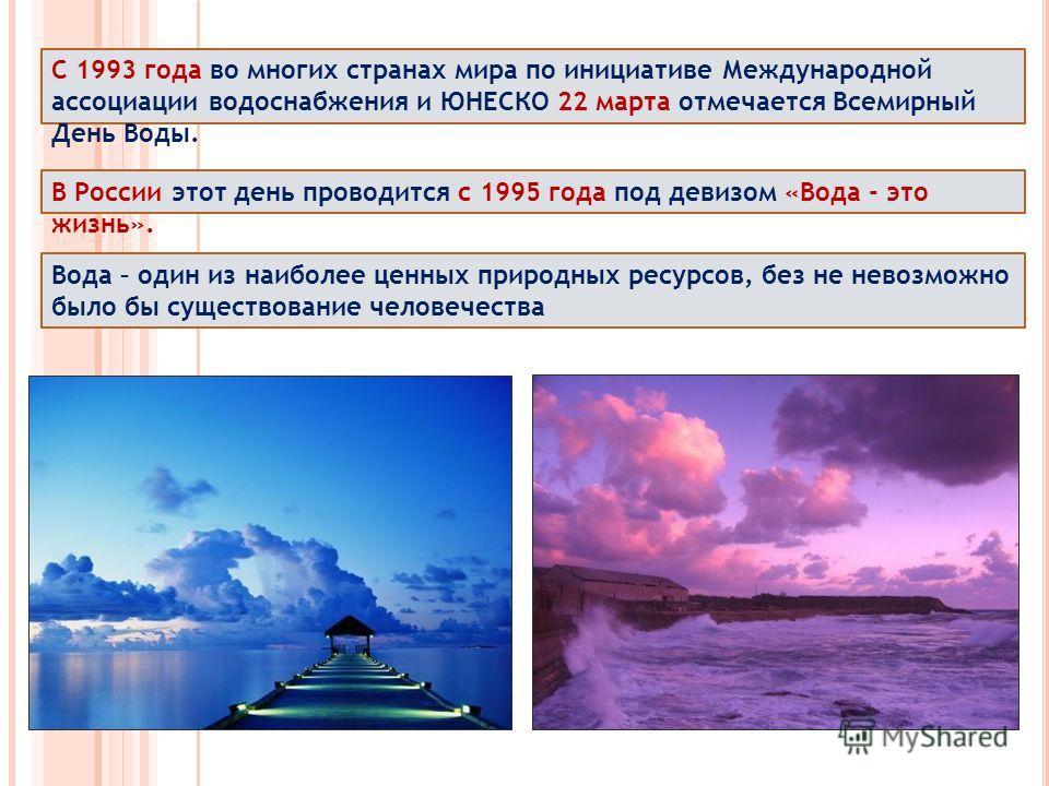 С 1993 года во многих странах мира по инициативе Международной ассоциации водоснабжения и ЮНЕСКО 22 марта отмечается Всемирный День Воды. В России этот день проводится с 1995 года под девизом «Вода - это жизнь». Вода – один из наиболее ценных природн