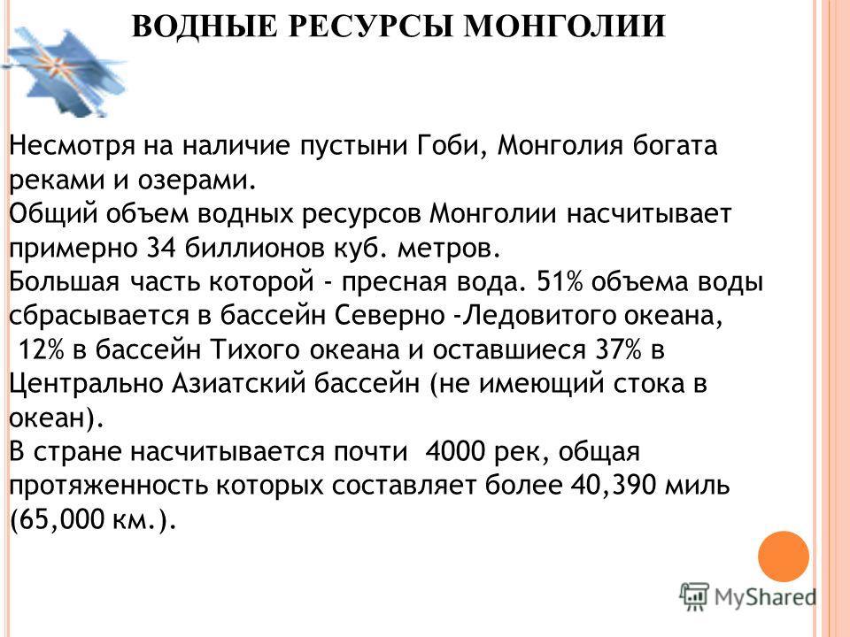 ВОДНЫЕ РЕСУРСЫ МОНГОЛИИ Несмотря на наличие пустыни Гоби, Монголия богата реками и озерами. Общий объем водных ресурсов Монголии насчитывает примерно 34 биллионов куб. метров. Большая часть которой - пресная вода. 51% объема воды сбрасывается в бассе