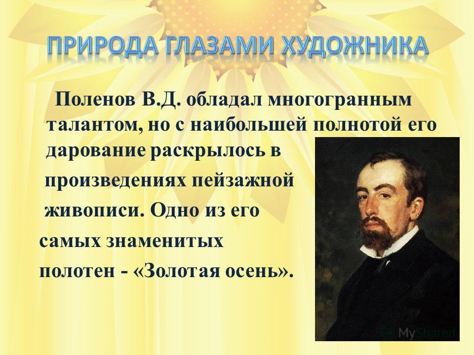 Поленов В.Д. обладал многогранным талантом, но с наибольшей полнотой его дарование раскрылось в произведениях пейзажной живописи. Одно из его самых знаменитых полотен - «Золотая осень».