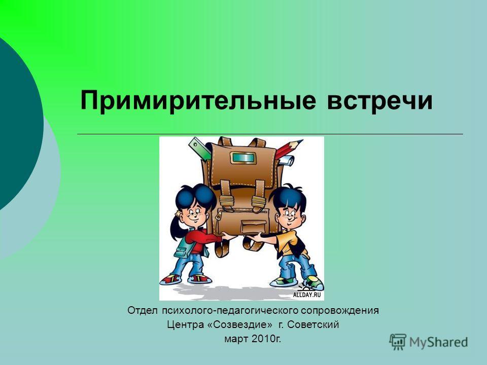 Примирительные встречи Отдел психолого-педагогического сопровождения Центра «Созвездие» г. Советский март 2010г.