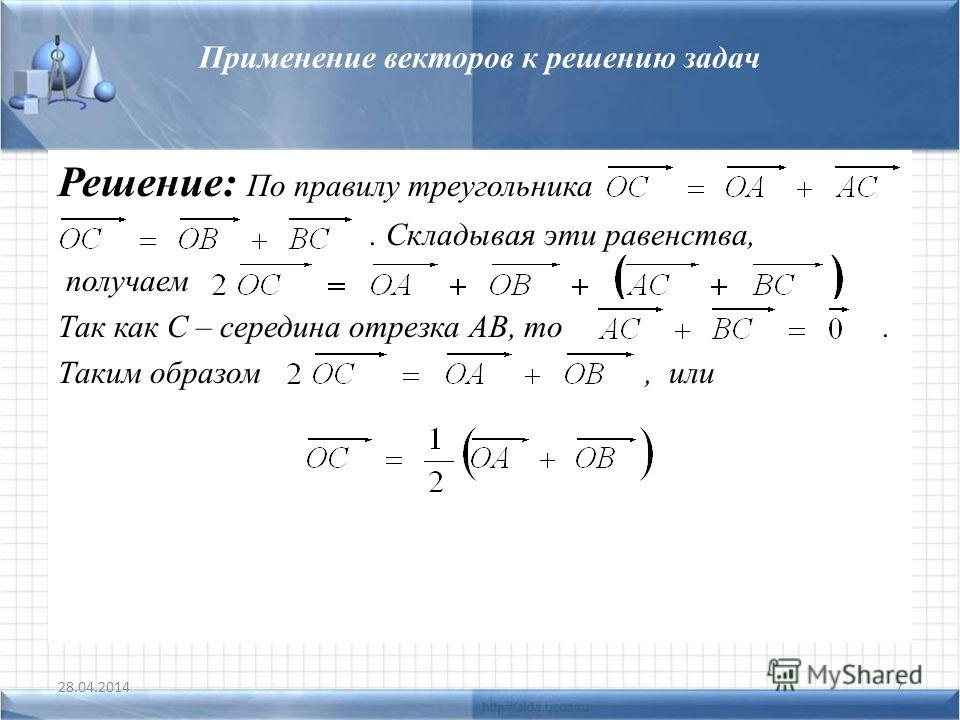 Применение векторов к решению задач Решение: По правилу треугольника. Складывая эти равенства, получаем Так как С – середина отрезка АВ, то. Таким образом, или 28.04.20147