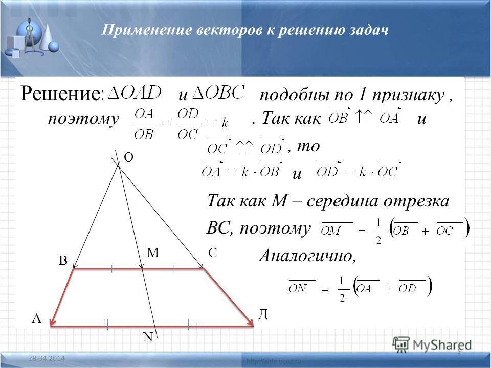 Применение векторов к решению задач Решение: и подобны по 1 признаку, поэтому. Так как и, то и Так как М – середина отрезка ВС, поэтому Аналогично, 28.04.2014 9 О С Д N М В А