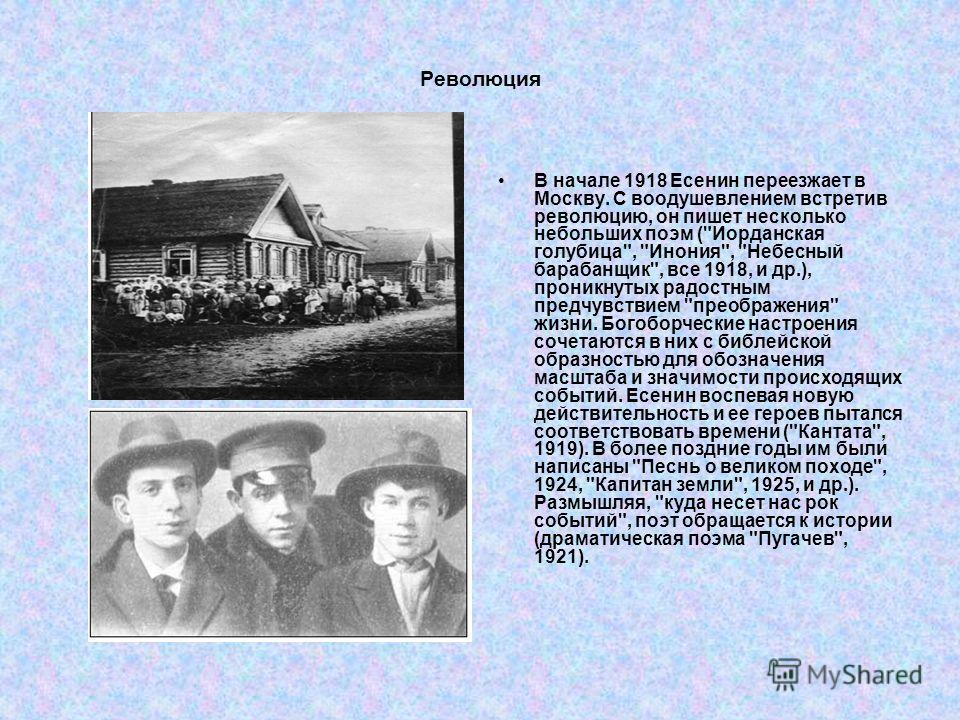 Революция В начале 1918 Есенин переезжает в Москву. С воодушевлением встретив революцию, он пишет несколько небольших поэм (