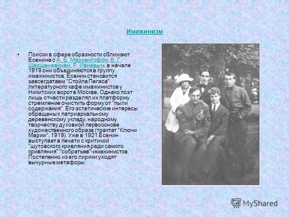 Имажинизм Поиски в сфере образности сближают Есенина с А. Б. Мариенгофом, В. Г. Шершеневичем, Р. Ивневым, в начале 1919 они объединяются в группу имажинистов; Есенин становится завсегдатаем