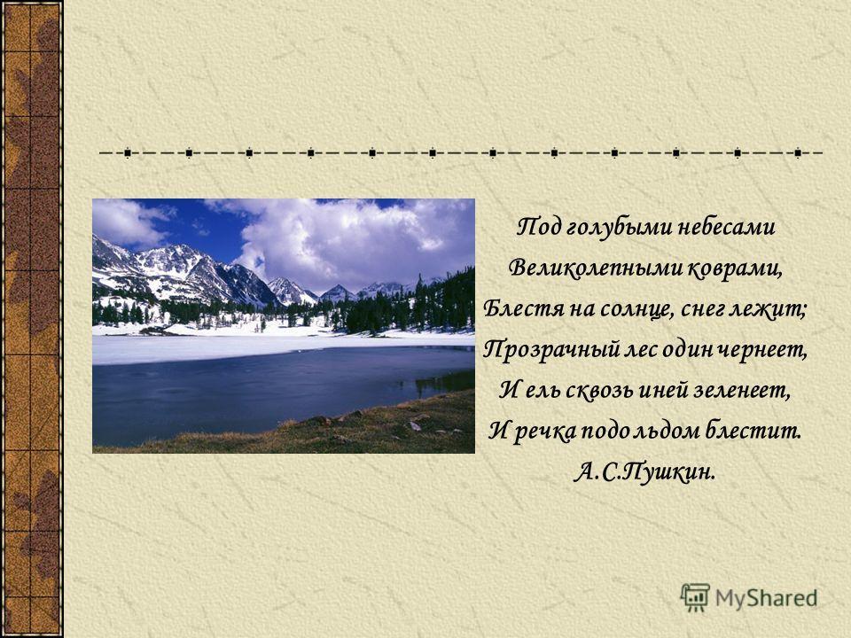 Под голубыми небесами Великолепными коврами, Блестя на солнце, снег лежит; Прозрачный лес один чернеет, И ель сквозь иней зеленеет, И речка подо льдом блестит. А.С.Пушкин.