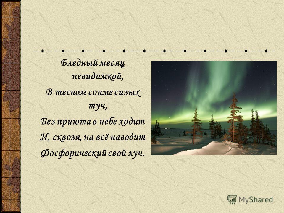 Бледный месяц невидимкой, В тесном сонме сизых туч, Без приюта в небе ходит И, сквозя, на всё наводит Фосфорический свой луч.