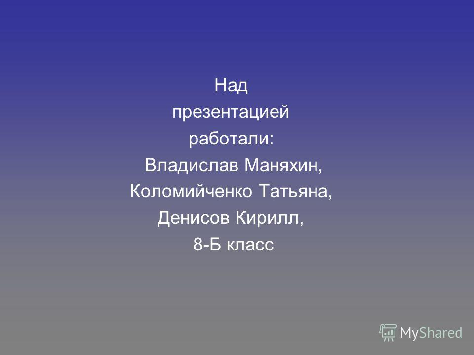 Над презентацией работали: Владислав Маняхин, Коломийченко Татьяна, Денисов Кирилл, 8-Б класс